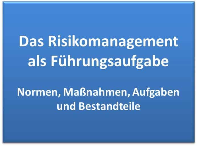 Das Risikomanagement als Führungsaufgabe im Management - Normen, Aufgaben, Maßnahmen und Bestandteile