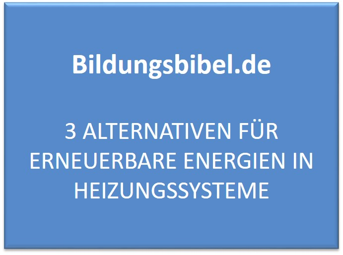 3 Alternativen für erneuerbare Energien in Heizungssysteme